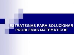 ESTRATEGIAS PARA SOLUCIONAR PROBLEMAS MATEMTICOS Mediante las estrategias