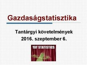 Gazdasgstatisztika Tantrgyi kvetelmnyek 2016 szeptember 6 Eladk n
