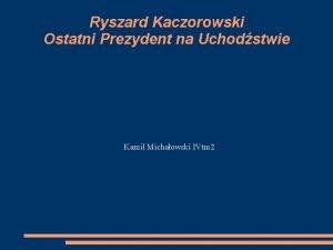 Ryszard Kaczorowski Ostatni Prezydent na Uchodstwie Kamil Michaowski