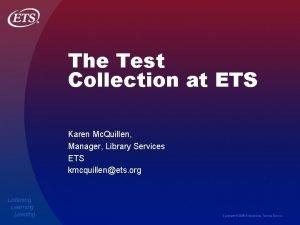 The Test Collection at ETS Karen Mc Quillen