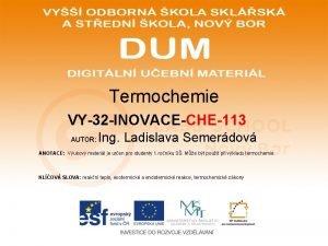 Termochemie VY32 INOVACECHE113 AUTOR Ing Ladislava Semerdov ANOTACE