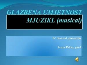GLAZBENA UMJETNOST MJUZIKL musical IV Razred gimnazije Ivana