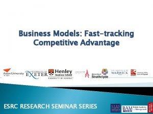 Business Models Fasttracking Competitive Advantage ESRC RESEARCH SEMINAR