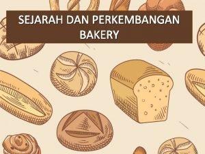 SEJARAH DAN PERKEMBANGAN BAKERY Pengertian Roti adalah produk
