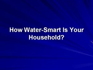 How WaterSmart Is Your Household Household Water Assessment
