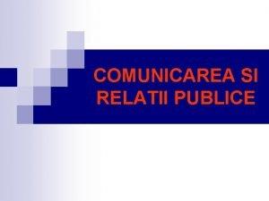 COMUNICAREA SI RELATII PUBLICE Comunicarea este acel fenomen