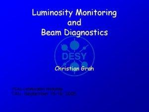 Luminosity Monitoring and Beam Diagnostics Christian Grah FCAL