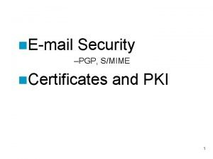 n Email Security PGP SMIME n Certificates and