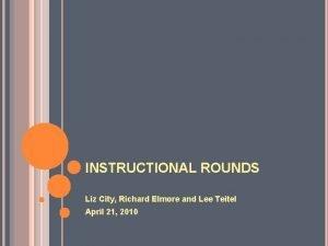 INSTRUCTIONAL ROUNDS Liz City Richard Elmore and Lee