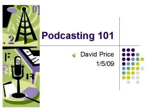 Podcasting 101 David Price 1509 What is Podcasting
