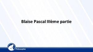 Blaise Pascal IIIme partie Blaise Pascal 1623 1662