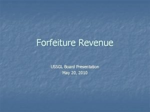 Forfeiture Revenue USSGL Board Presentation May 20 2010