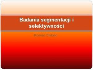 Badania segmentacji i selektywnoci Konrad Oubiec WPROWADZENIE Badania