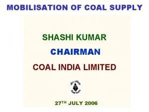 MOBILISATION OF COAL SUPPLY SHASHI KUMAR CHAIRMAN COAL
