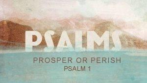 PROSPER OR PERISH PSALM 1 Psalm 1 How
