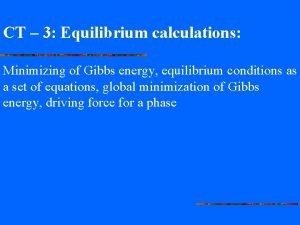 CT 3 Equilibrium calculations Minimizing of Gibbs energy