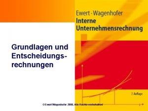 Grundlagen und Entscheidungsrechnungen EwertWagenhofer 2008 Alle Rechte vorbehalten