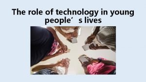 The role of technology in young peoples lives