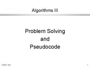 Algorithms III Problem Solving and Pseudocode CMSC 104