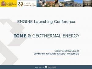 ENGINE Launching Conference IGME GEOTHERMAL ENERGY Celestino GarcaNoceda