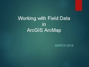 Working with Field Data in Arc GIS Arc