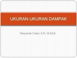 UKURANUKURAN DAMPAK Desyawati Utami S Pi M KKK