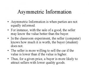 Asymmetric Information Asymmetric Information is when parties are
