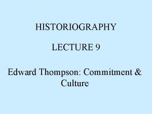 HISTORIOGRAPHY LECTURE 9 Edward Thompson Commitment Culture Edward