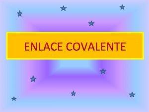 ENLACE COVALENTE El enlace covalente se forma cuando