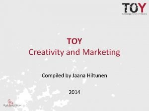 TOY Creativity and Marketing Compiled by Jaana Hiltunen
