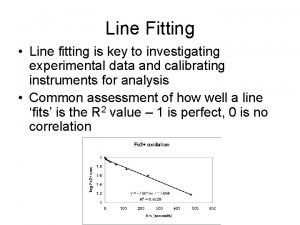 Line Fitting Line fitting is key to investigating