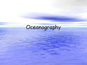 Oceanography Exploring the Ocean Floor Continental Shelf gradually