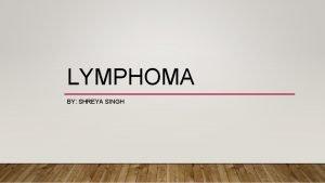 LYMPHOMA BY SHREYA SINGH WHAT IS LYMPHOMA Lymphoma