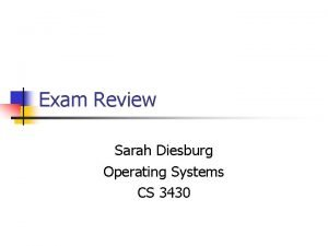 Exam Review Sarah Diesburg Operating Systems CS 3430
