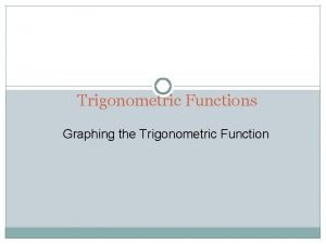 Trigonometric Functions Graphing the Trigonometric Function Graphing Trigonometric
