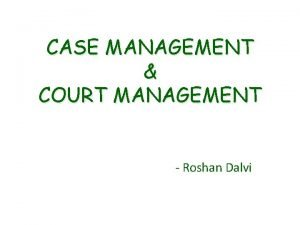 CASE MANAGEMENT COURT MANAGEMENT Roshan Dalvi MANAGEMENT Elements
