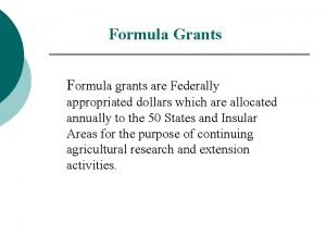 Formula Grants Formula grants are Federally appropriated dollars