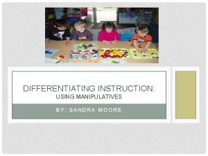 DIFFERENTIATING INSTRUCTION USING MANIPULATIVES BY SANDRA MOORE WHAT
