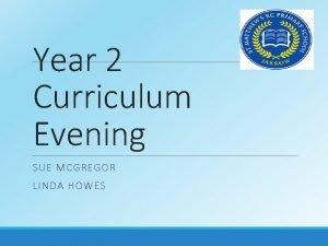 Year 2 Curriculum Evening SUE MCGREGOR LINDA HOWES