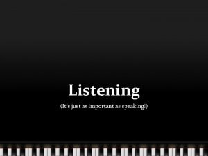 Listening Its just as important as speaking Listening