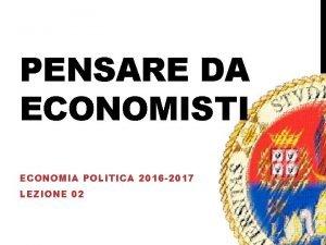 PENSARE DA ECONOMISTI ECONOMIA POLITICA 2016 2017 LEZIONE