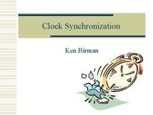 Clock Synchronization Ken Birman Why do clock synchronization