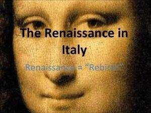 The Renaissance in Italy Renaissance Rebirth The Renaissance