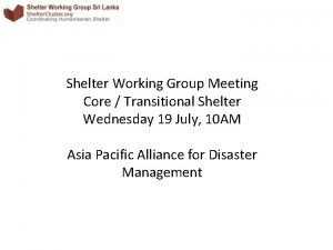 Shelter Working Group Meeting Core Transitional Shelter Wednesday