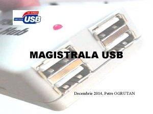 MAGISTRALA USB Decembrie 2014 Petre OGRUTAN Din perspectiva