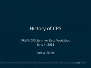 History of CPS IPUMS CPS Summer Data Workshop