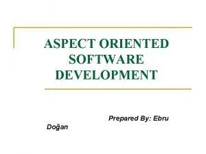 ASPECT ORIENTED SOFTWARE DEVELOPMENT Prepared By Ebru Doan