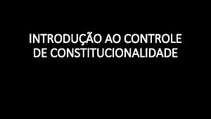 INTRODUO AO CONTROLE DE CONSTITUCIONALIDADE CONTROLE DE CONSTITUCIONALIDADE