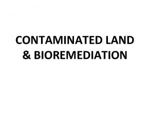 CONTAMINATED LAND BIOREMEDIATION INTRODUCTION Contaminated land is another