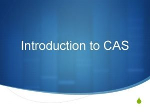 Introduction to CAS S Why CAS S Part